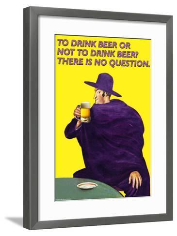 To Drink or Not to Drink Beer? That is No Question--Framed Art Print