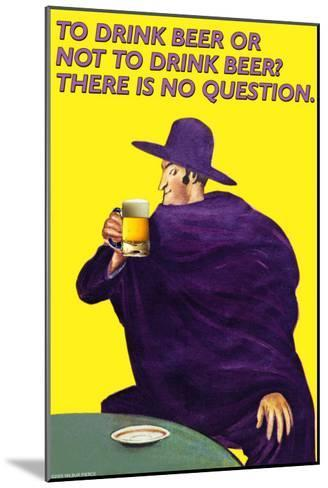 To Drink or Not to Drink Beer? That is No Question--Mounted Art Print