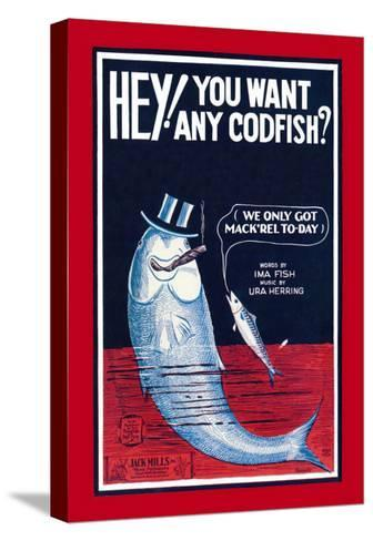 Hey! You Want Any Codfish?--Stretched Canvas Print