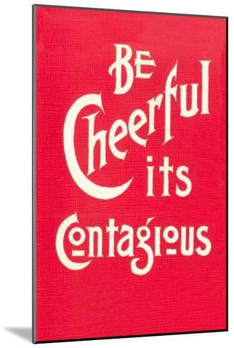 Be Cheerful; it's Contagious--Mounted Art Print