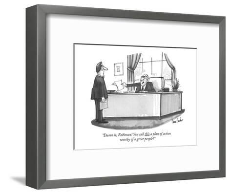 """""""Damn it, Robinson! You call this a plan of action worthy of a great peopl?"""" - New Yorker Cartoon-Dana Fradon-Framed Art Print"""
