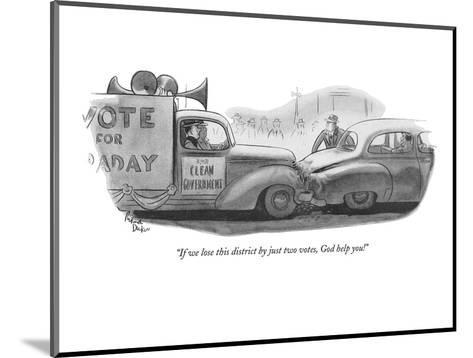 """""""If we lose this district by just two votes, God help you!"""" - New Yorker Cartoon-Richard Decker-Mounted Premium Giclee Print"""