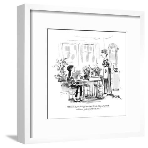 """""""Mother, I get enough pressure from my peer group without getting it from ?"""" - New Yorker Cartoon-Robert Weber-Framed Art Print"""