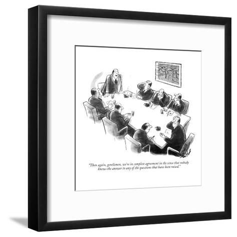 """Then again, gentlemen, we're in complete agreement in the sense that nobo?"" - New Yorker Cartoon-Stan Hunt-Framed Art Print"