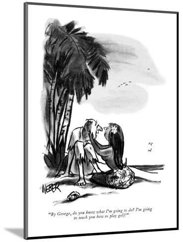 """By George, do you know what I'm going to do?  I'm going to teach you how ?"" - New Yorker Cartoon-Robert Weber-Mounted Premium Giclee Print"