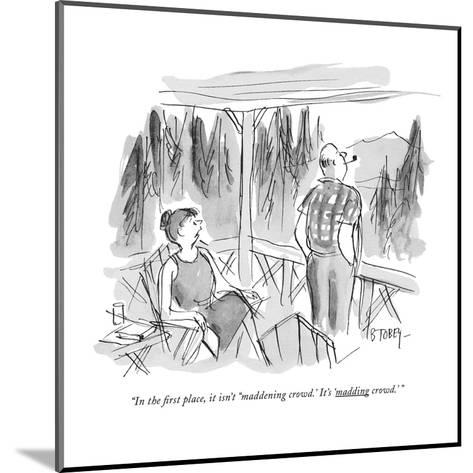 """""""In the first place, it isn't """"maddening crowd.' It's 'madding crowd.' """" - New Yorker Cartoon-Barney Tobey-Mounted Premium Giclee Print"""