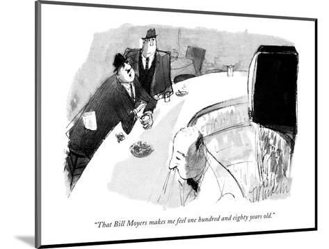 """""""That Bill Moyers makes me feel one hundred and eighty years old."""" - New Yorker Cartoon-Joseph Mirachi-Mounted Premium Giclee Print"""