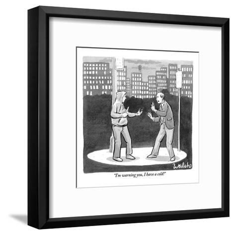 """""""I'm warning you, I have a cold!"""" - New Yorker Cartoon-Liam Walsh-Framed Art Print"""