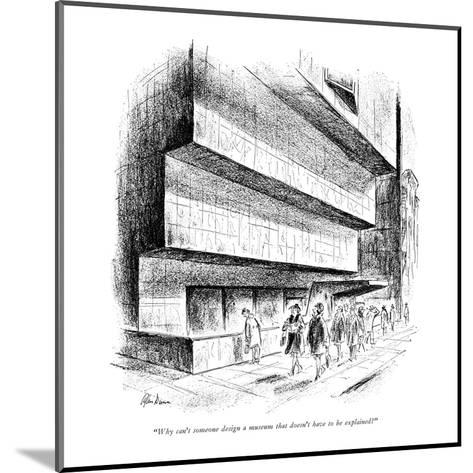 """""""Why can't someone design a museum that doesn't have to be explained?"""" - New Yorker Cartoon-Alan Dunn-Mounted Premium Giclee Print"""