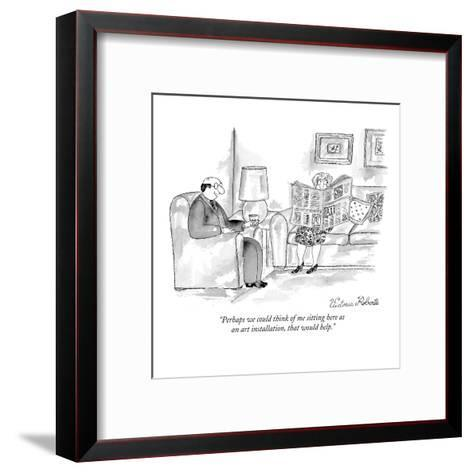 """Perhaps we could think of me sitting here as an art installation, that wo?"" - New Yorker Cartoon-Victoria Roberts-Framed Art Print"
