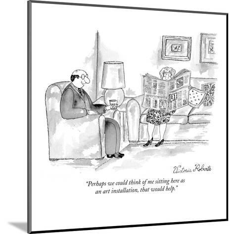 """Perhaps we could think of me sitting here as an art installation, that wo?"" - New Yorker Cartoon-Victoria Roberts-Mounted Premium Giclee Print"