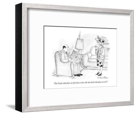 """""""Do I look ridiculous in this hat or does this hat look ridiculous on me?"""" - New Yorker Cartoon-Victoria Roberts-Framed Art Print"""