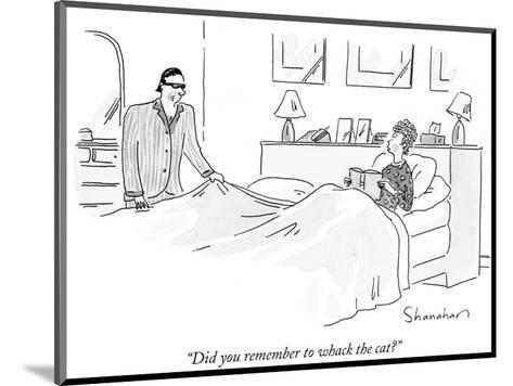"""""""Did you remember to whack the cat?"""" - New Yorker Cartoon-Danny Shanahan-Mounted Premium Giclee Print"""