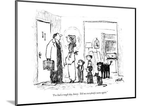 """I've had a rough day, honey.  Tell me everybody's name again."" - New Yorker Cartoon-Robert Weber-Mounted Premium Giclee Print"