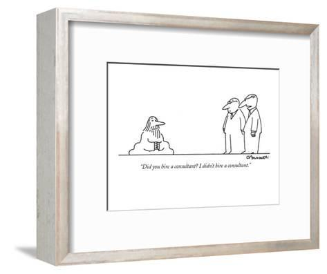 """""""Did you hire a consultant? I didn't hire a consultant."""" - New Yorker Cartoon-Charles Barsotti-Framed Art Print"""