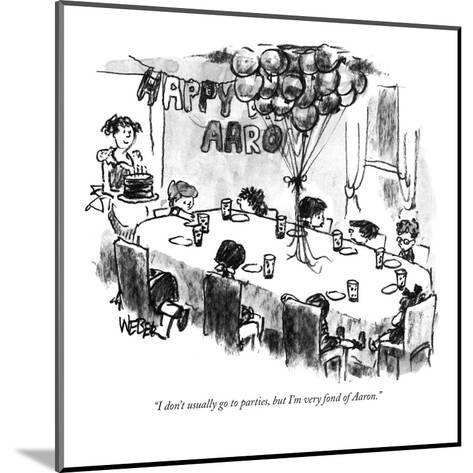 """""""I don't usually go to parties, but I'm very fond of Aaron."""" - New Yorker Cartoon-Robert Weber-Mounted Premium Giclee Print"""
