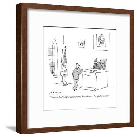 """Someone had to say 'Habeas corpus,' Your Honor?I'm glad it was you."" - New Yorker Cartoon-Michael Maslin-Framed Art Print"
