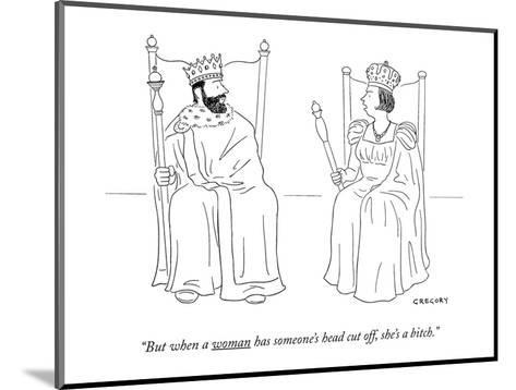 """""""But when a woman has someone's head cut off she's a bitch."""" - New Yorker Cartoon-Alex Gregory-Mounted Premium Giclee Print"""