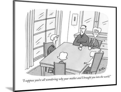 """""""I suppose you're all wondering why your mother and I brought you into the?"""" - New Yorker Cartoon-Peter C. Vey-Mounted Premium Giclee Print"""
