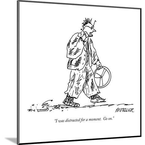 """""""I was distracted for a moment.  Go on."""" - New Yorker Cartoon-Peter Mueller-Mounted Premium Giclee Print"""