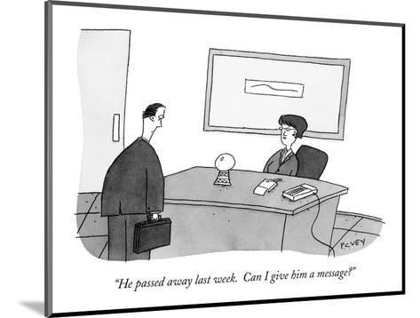 """He passed away last week.  Can I give him a message?"" - New Yorker Cartoon-Peter C. Vey-Mounted Premium Giclee Print"