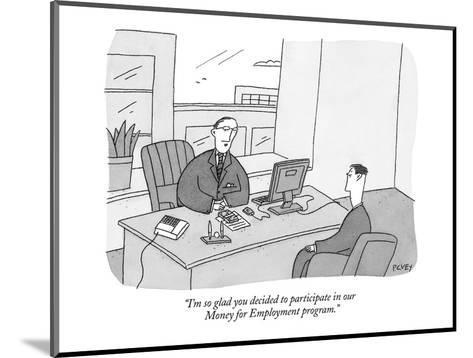 """""""I'm so glad you decided to participate in our Money for Employment progra?"""" - New Yorker Cartoon-Peter C. Vey-Mounted Premium Giclee Print"""