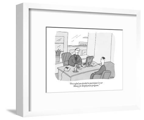 """""""I'm so glad you decided to participate in our Money for Employment progra?"""" - New Yorker Cartoon-Peter C. Vey-Framed Art Print"""