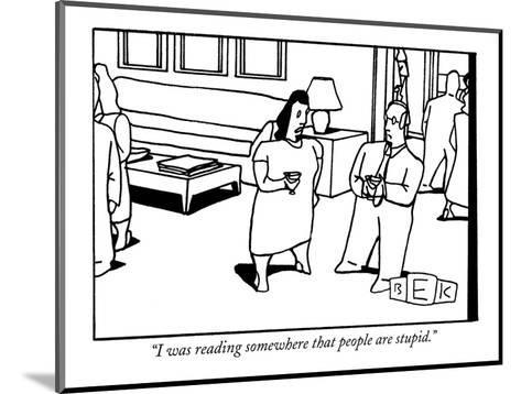 """I was reading somewhere that people are stupid."" - New Yorker Cartoon-Bruce Eric Kaplan-Mounted Premium Giclee Print"