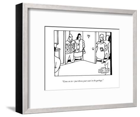 """Come on in?just throw your coats in the garbage."" - New Yorker Cartoon-Bruce Eric Kaplan-Framed Art Print"