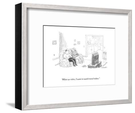 """""""When we retire, I want to watch travel videos."""" - New Yorker Cartoon-Pat Byrnes-Framed Art Print"""