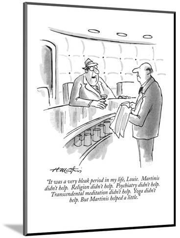"""""""It was a very bleak period in my life, Louie.  Martinis didn't help.  Rel?"""" - New Yorker Cartoon-Henry Martin-Mounted Premium Giclee Print"""