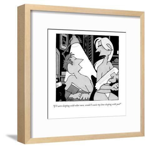 """""""If I were sleeping with other men, would I waste my time sleeping with yo?"""" - New Yorker Cartoon-William Haefeli-Framed Art Print"""