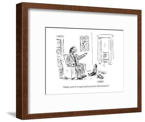 """""""Daddy works in a magical, faraway land called Academia."""" - New Yorker Cartoon-David Sipress-Framed Art Print"""