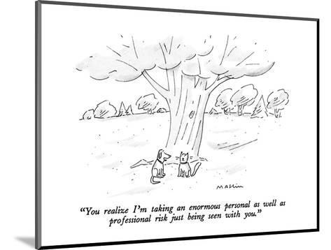 """You realize I'm taking an enormous personal as well as  professional risk?"" - New Yorker Cartoon-Michael Maslin-Mounted Premium Giclee Print"
