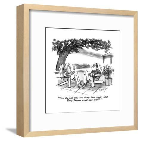 """""""How the hell come you always know exactly what Harry Truman would have do?"""" - New Yorker Cartoon-Donald Reilly-Framed Art Print"""