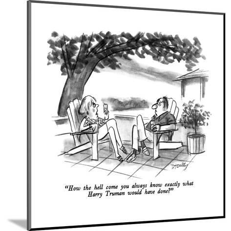 """""""How the hell come you always know exactly what Harry Truman would have do?"""" - New Yorker Cartoon-Donald Reilly-Mounted Premium Giclee Print"""
