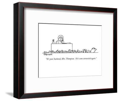 """""""It's your husband, Mrs. Thompson.  He's come unraveled again."""" - New Yorker Cartoon-Charles Barsotti-Framed Art Print"""