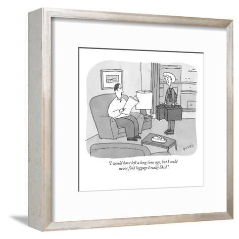 """I would have left a long time ago, but I could never find luggage I reall?"" - New Yorker Cartoon-Peter C. Vey-Framed Art Print"