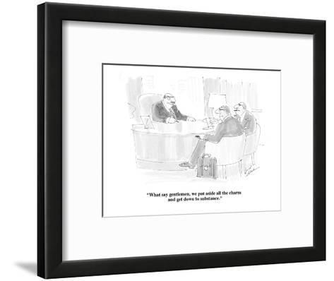 """""""What say gentlemen, we put aside all the charm and get down to substance."""" - Cartoon-Bernard Schoenbaum-Framed Art Print"""