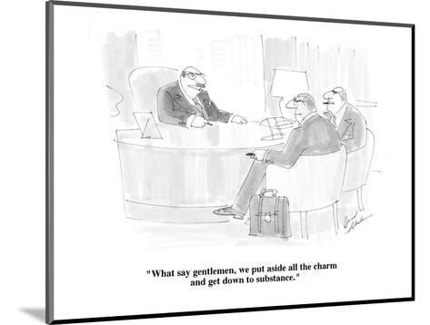 """What say gentlemen, we put aside all the charm and get down to substance."" - Cartoon-Bernard Schoenbaum-Mounted Premium Giclee Print"