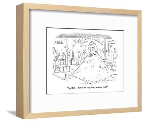 """""""So, Bill?how's the slag heap treating you?""""  - Cartoon-Danny Shanahan-Framed Art Print"""