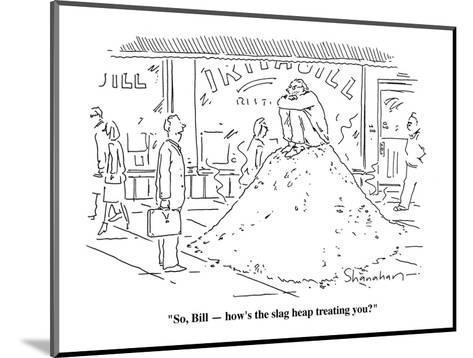 """So, Bill?how's the slag heap treating you?""  - Cartoon-Danny Shanahan-Mounted Premium Giclee Print"