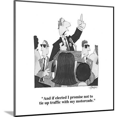 """""""And if elected I promise not to tie up traffic with my motorcade."""" - Cartoon-William Haefeli-Mounted Premium Giclee Print"""