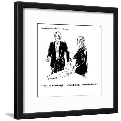 """""""You'll be the centerpiece of the strategy?the bowl of fruit."""" - Cartoon-William Hamilton-Framed Art Print"""