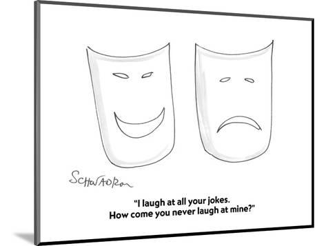"""""""I laugh at all your jokes.  How come you never laugh at mine?"""" - Cartoon-Harley L. Schwadron-Mounted Premium Giclee Print"""
