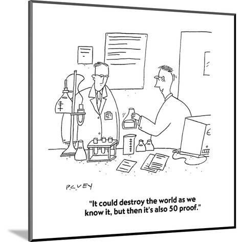 """""""It could destroy the world as we know it, but then it's also 50 proof."""" - Cartoon-Peter C. Vey-Mounted Premium Giclee Print"""