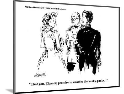 """That you, Eleanor, promise to weather the hanky-panky..."" - Cartoon-William Hamilton-Mounted Premium Giclee Print"