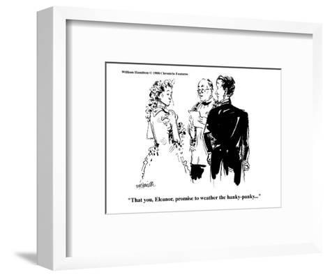 """That you, Eleanor, promise to weather the hanky-panky..."" - Cartoon-William Hamilton-Framed Art Print"