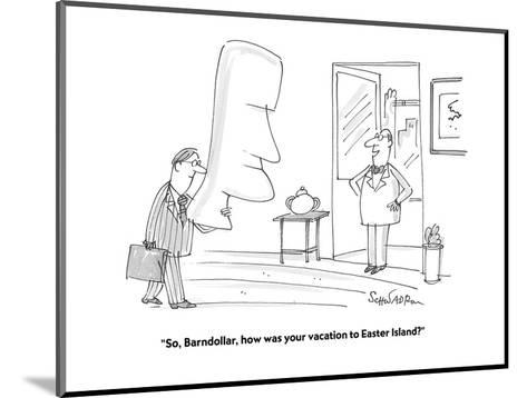 """""""So, Barndollar, how was your vacation to Easter Island?"""" - Cartoon-Harley L. Schwadron-Mounted Premium Giclee Print"""
