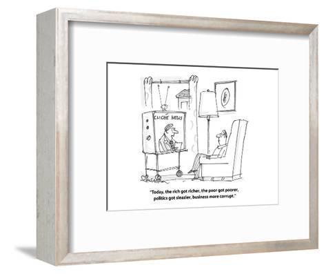 """Today, the rich got richer, the poor got poorer, politics got sleazier, b?"" - Cartoon-Harley L. Schwadron-Framed Art Print"